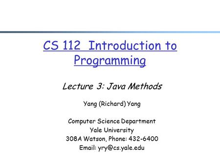 CS 112 Introduction to Programming Lecture 3: Java Methods Yang (Richard) Yang Computer Science Department Yale University 308A Watson, Phone: 432-6400.