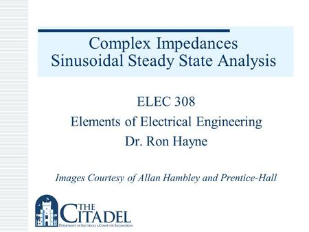 Complex Impedances Sinusoidal Steady State Analysis ELEC 308 Elements of Electrical Engineering Dr. Ron Hayne Images Courtesy of Allan Hambley and Prentice-Hall.