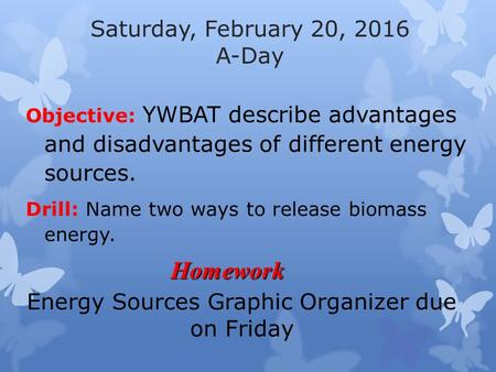 Saturday, February 20, 2016 A-Day Objective: YWBAT describe advantages and disadvantages of different energy sources. Drill: Name two ways to release biomass.