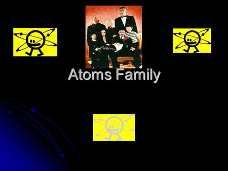 Atoms Family. The Atoms Family to the of Adams Family 1 st Verse They're tiny and they're teeny Much smaller than a beany They never can be seeny The.