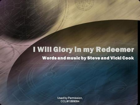 Used by Permission, CCLI#1899094 I Will Glory in my Redeemer Words and music by Steve and Vicki Cook.