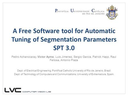 A Free Software tool for Automatic Tuning of Segmentation Parameters SPT 3.0 Pedro Achanccaray, Victor Ayma, Luis Jimenez, Sergio Garcia, Patrick Happ,