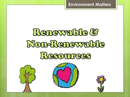 Environment Matters. Renewable & Non-Renewable Resources Energy exists freely in nature. Some of them exist infinitely (never run out, called RENEWABLE),