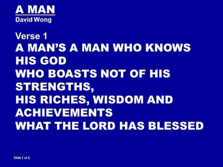 A MAN David Wong Verse 1 A MAN'S A MAN WHO KNOWS HIS GOD WHO BOASTS NOT OF HIS STRENGTHS, HIS RICHES, WISDOM AND ACHIEVEMENTS WHAT THE LORD HAS BLESSED.