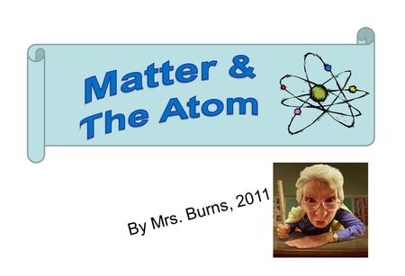 By Mrs. Burns, 2011. Matter The term matter describes all of the physical substances around us: your table, your body, a pencil, water, etc.