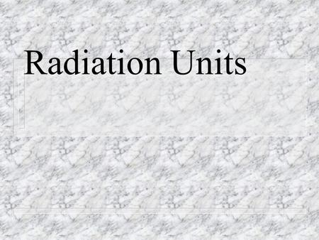 Radiation Units. 1-Radioactivity Units n Physical Units – Becquerel n Amount of radioactive sample s.t. there is 1 atomic decay per second n Henri Becquerel: