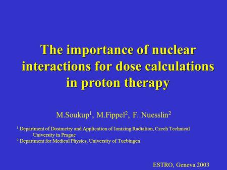 ESTRO, Geneva 2003 The importance of nuclear interactions for dose calculations in proton therapy M.Soukup 1, M.Fippel 2, F. Nuesslin 2 1 Department of.