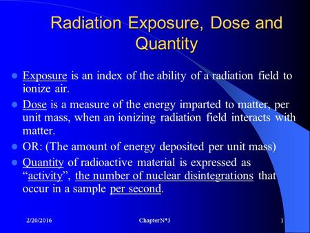 2/20/2016Chapter N*31 Radiation Exposure, Dose and Quantity Exposure is an index of the ability of a radiation field to ionize air. Dose is a measure of.