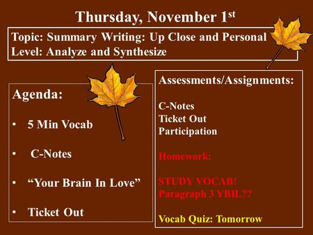 "Thursday, November 1 st Topic: Summary Writing: Up Close and Personal Level: Analyze and Synthesize Agenda: 5 Min Vocab C-Notes ""Your Brain In Love"" Ticket."