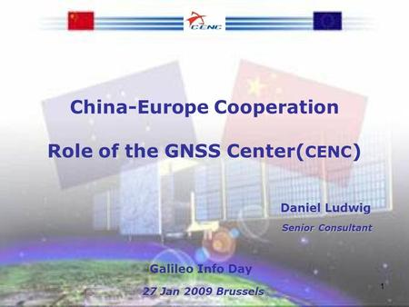1 China-Europe Cooperation Role of the GNSS Center( CENC ) Daniel Ludwig Daniel Ludwig Senior Consultant Senior Consultant Galileo Info Day 27 Jan 2009.