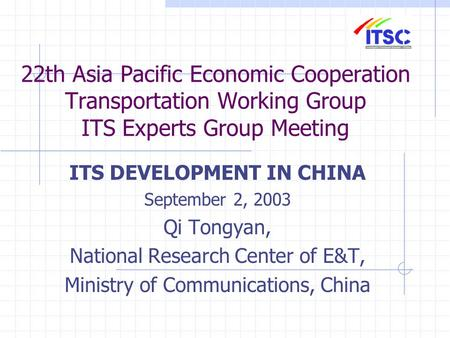 22th Asia Pacific Economic Cooperation Transportation Working Group ITS Experts Group Meeting ITS DEVELOPMENT IN CHINA September 2, 2003 Qi Tongyan, National.