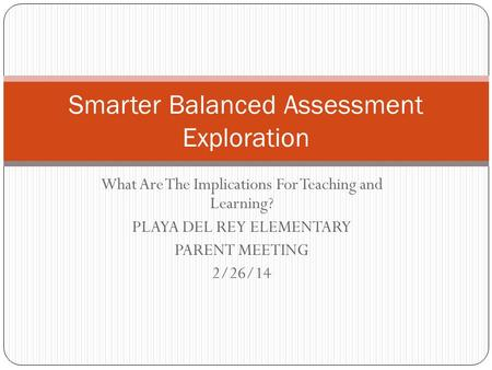 What Are The Implications For Teaching and Learning? PLAYA DEL REY ELEMENTARY PARENT MEETING 2/26/14 Smarter Balanced Assessment Exploration.