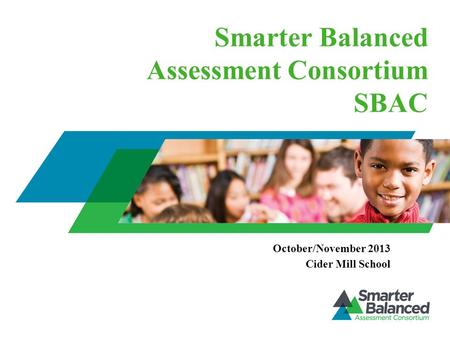 Smarter Balanced Assessment Consortium SBAC October/November 2013 Cider Mill School.