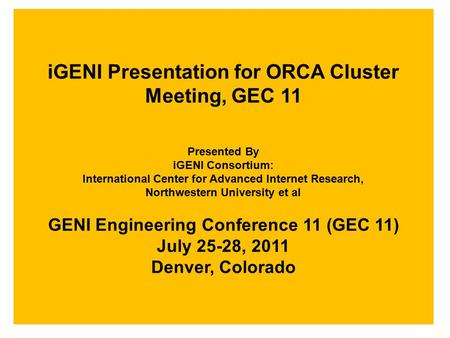 IGENI Presentation for ORCA Cluster Meeting, GEC 11 Presented By iGENI Consortium: International Center for Advanced Internet Research, Northwestern University.