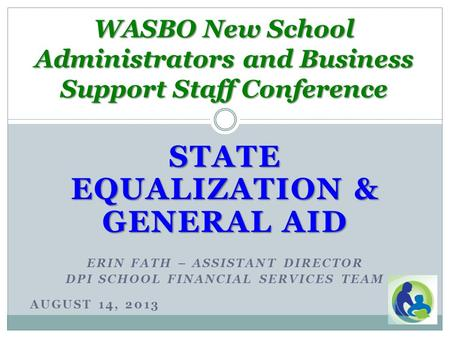 STATE EQUALIZATION & GENERAL AID ERIN FATH – ASSISTANT DIRECTOR DPI SCHOOL FINANCIAL SERVICES TEAM AUGUST 14, 2013 WASBO New School Administrators and.