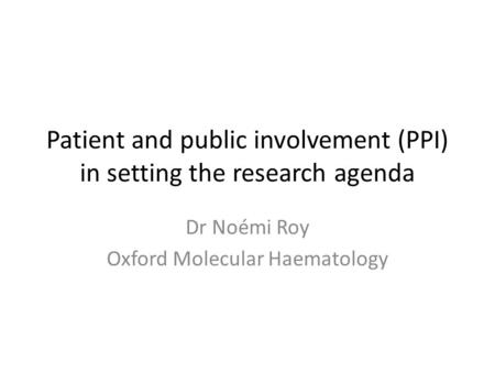 Patient and public involvement (PPI) in setting the research agenda Dr Noémi Roy Oxford Molecular Haematology.