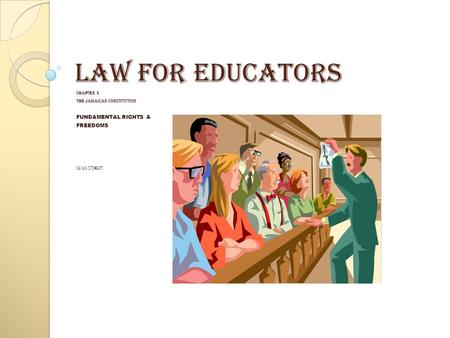 CHAPTER 3 THE JAMAICAN CONSTITUTION FUNDAMENTAL RIGHTS & FREEDOMS KAYAN STEWART LAW FOR EDUCATORS.