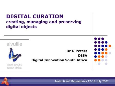 Institutional Repositories 17-19 July 2007 DIGITAL CURATION creating, managing and preserving digital objects Dr D Peters DISA Digital Innovation South.