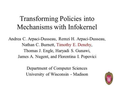 Transforming Policies into Mechanisms with Infokernel Andrea C. Arpaci-Dusseau, Remzi H. Arpaci-Dusseau, Nathan C. Burnett, Timothy E. Denehy, Thomas J.