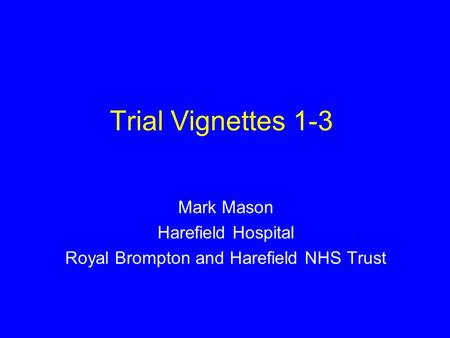 Trial Vignettes 1-3 Mark Mason Harefield Hospital Royal Brompton and Harefield NHS Trust.