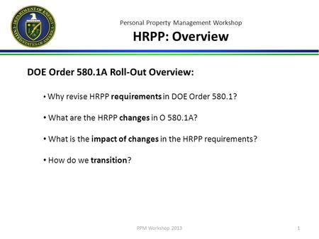 Personal Property Management Workshop HRPP: Overview DOE Order 580.1A Roll-Out Overview: Why revise HRPP requirements in DOE Order 580.1? What are the.