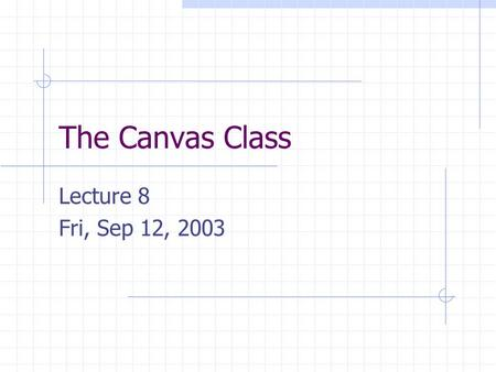 The Canvas Class Lecture 8 Fri, Sep 12, 2003. The Canvas Class We will create a simple Canvas class that will encapsulate the commands that create and.