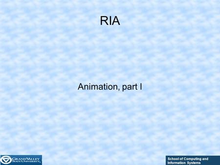 School of Computing and Information Systems RIA Animation, part I.