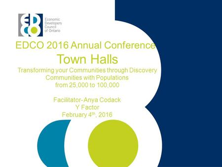 EDCO 2016 Annual Conference Town Halls Transforming your Communities through Discovery Communities with Populations from 25,000 to 100,000 Facilitator-