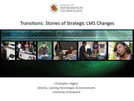 Transitions: Stories of Strategic LMS Changes Christopher Higgins Director, Learning Technologies & Environments University of Maryland.