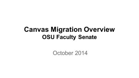 Canvas Migration Overview OSU Faculty Senate October 2014.
