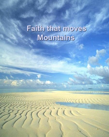 Faith that moves Mountains Faith that moves Mountains.