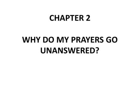 CHAPTER 2 WHY DO MY PRAYERS GO UNANSWERED?. Read Matthew 21:21-22 At first glance, Jesus seems to be promising to do whatever we ask, provided we have.