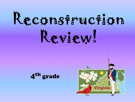 Reconstruction Review! 4 th grade. 1. Why did Virginia's land and plantations lose their value after the Civil War? A.The farms were in ruins and there.