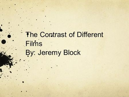 The Contrast of Different Films By: Jeremy Block.