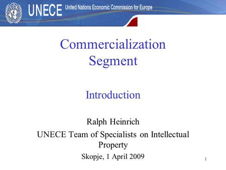 1 Commercialization Segment Introduction Ralph Heinrich UNECE Team of Specialists on Intellectual Property Skopje, 1 April 2009.