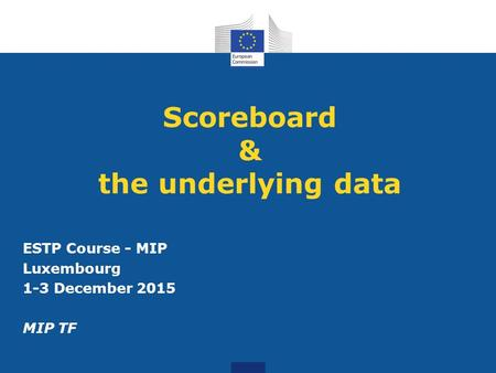 Scoreboard & the underlying data ESTP Course - MIP Luxembourg 1-3 December 2015 MIP TF.