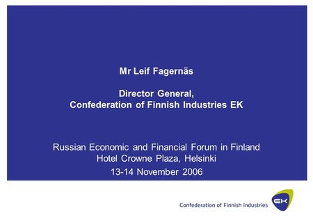 Mr Leif Fagernäs Director General, Confederation of Finnish Industries EK Russian Economic and Financial Forum in Finland Hotel Crowne Plaza, Helsinki.