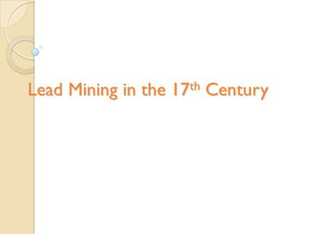 Lead Mining in the 17 th Century. lead mining was one of the most popular and well paid professions in England in the 17 th Century. For poor families,