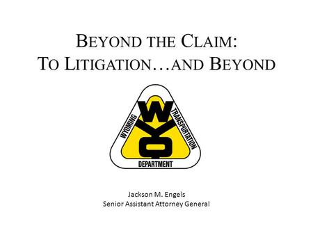 B EYOND THE C LAIM : T O L ITIGATION … AND B EYOND Jackson M. Engels Senior Assistant Attorney General.