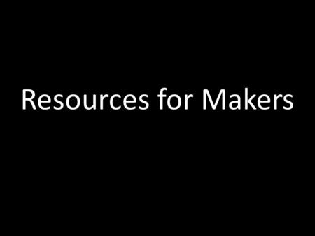Resources for Makers. NOT ALL MAKERSPACES ARE THE SAME.