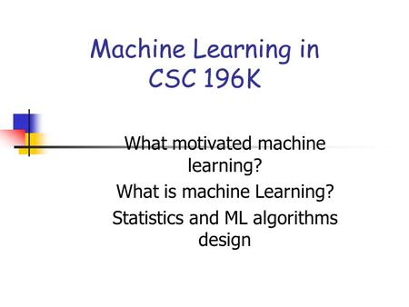 Machine Learning in CSC 196K What motivated machine learning? What is machine Learning? Statistics and ML algorithms design.