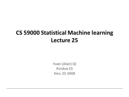 CS 59000 Statistical Machine learning Lecture 25 Yuan (Alan) Qi Purdue CS Nov. 25 2008.