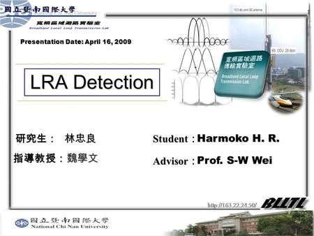 研究生: 指導教授: Student : Advisor : LRA Detection 魏學文 林忠良 Harmoko H. R. Prof. S-W Wei Presentation Date: April 16, 2009.