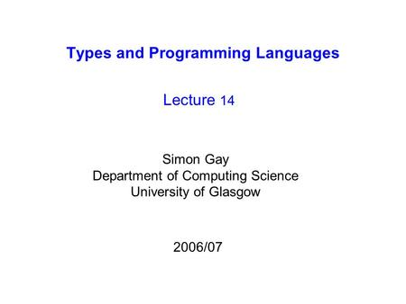 Types and Programming Languages Lecture 14 Simon Gay Department of Computing Science University of Glasgow 2006/07.