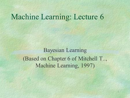 1 Machine Learning: Lecture 6 Bayesian Learning (Based on Chapter 6 of Mitchell T.., Machine Learning, 1997)