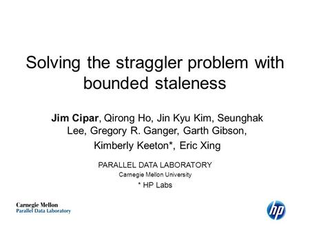 Solving the straggler problem with bounded staleness Jim Cipar, Qirong Ho, Jin Kyu Kim, Seunghak Lee, Gregory R. Ganger, Garth Gibson, Kimberly Keeton*,