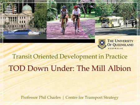 Transit Oriented Development in Practice Professor Phil Charles | Centre for Transport Strategy TOD Down Under: The Mill Albion.