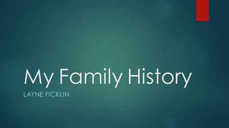 My Family History LAYNE FICKLIN. Summary- Who, What, Why  Who?  I worked with my mom and dad on this project. I was able to get a lot of information.