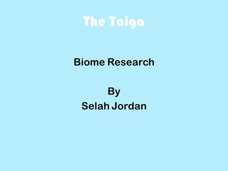 The Taiga Biome Research By Selah Jordan. The Taiga Geography and climate The Taiga is located in North America, Europe, and Asia. The Taiga is very cool.