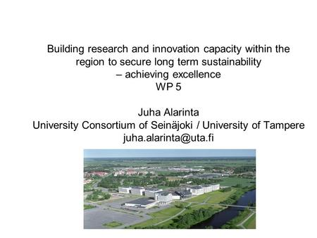 Building research and innovation capacity within the region to secure long term sustainability – achieving excellence WP 5 Juha Alarinta University Consortium.